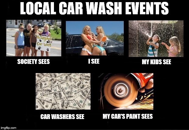 Enough already! |  LOCAL CAR WASH EVENTS; MY KIDS SEE; SOCIETY SEES; I SEE; MY CAR'S PAINT SEES; CAR WASHERS SEE | image tagged in memes,car wash | made w/ Imgflip meme maker