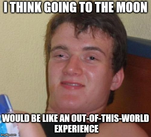 10 Guy Meme | I THINK GOING TO THE MOON WOULD BE LIKE AN OUT-OF-THIS-WORLD EXPERIENCE | image tagged in memes,10 guy | made w/ Imgflip meme maker