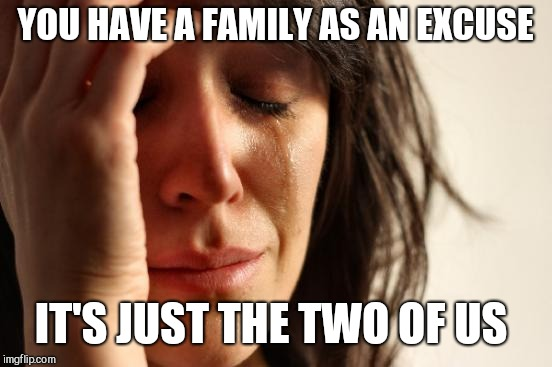 First World Problems Meme | YOU HAVE A FAMILY AS AN EXCUSE IT'S JUST THE TWO OF US | image tagged in memes,first world problems | made w/ Imgflip meme maker