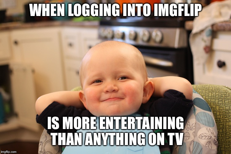 Baby Boss Relaxed Smug Content | WHEN LOGGING INTO IMGFLIP IS MORE ENTERTAINING THAN ANYTHING ON TV | image tagged in baby boss relaxed smug content | made w/ Imgflip meme maker