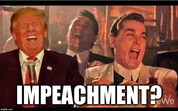 IMPEACHMENT? | image tagged in trump good fellas,maga,impeach trump,wet dream,butthurt liberals | made w/ Imgflip meme maker