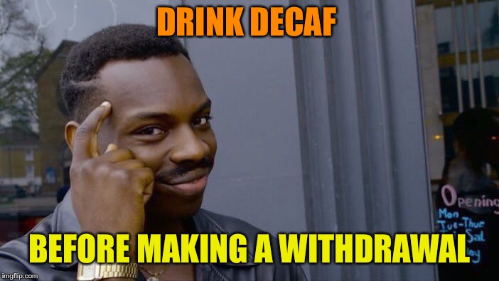 Roll Safe Think About It Meme | DRINK DECAF BEFORE MAKING A WITHDRAWAL | image tagged in memes,roll safe think about it | made w/ Imgflip meme maker
