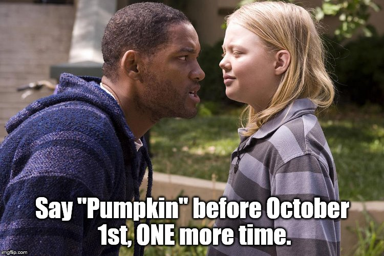 "Just in case I forgot. | Say ""Pumpkin"" before October 1st, ONE more time. 