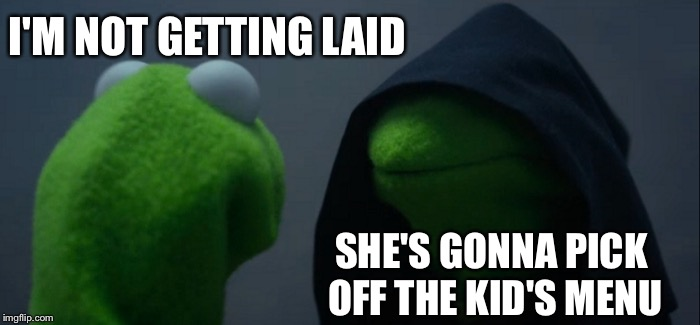 Evil Kermit Meme | I'M NOT GETTING LAID SHE'S GONNA PICK OFF THE KID'S MENU | image tagged in memes,evil kermit | made w/ Imgflip meme maker