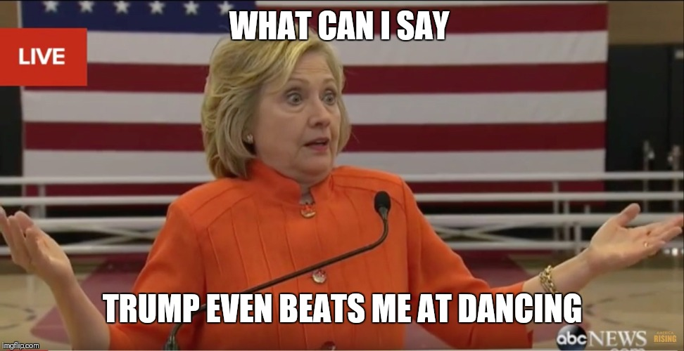 Hilary Clinton IDK | WHAT CAN I SAY TRUMP EVEN BEATS ME AT DANCING | image tagged in hilary clinton idk | made w/ Imgflip meme maker