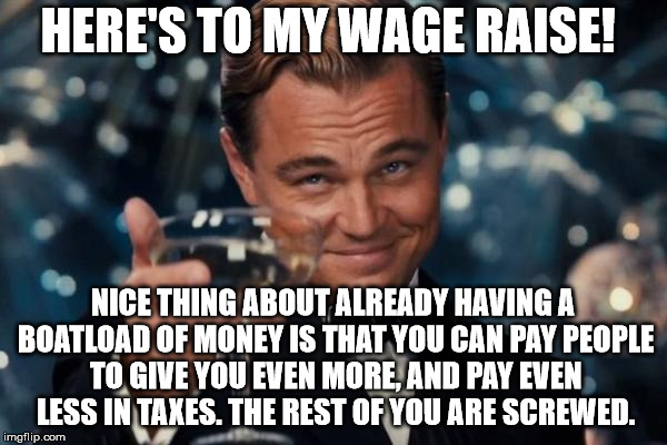 Leonardo Dicaprio Cheers Meme | HERE'S TO MY WAGE RAISE! NICE THING ABOUT ALREADY HAVING A BOATLOAD OF MONEY IS THAT YOU CAN PAY PEOPLE TO GIVE YOU EVEN MORE, AND PAY EVEN  | image tagged in memes,leonardo dicaprio cheers | made w/ Imgflip meme maker