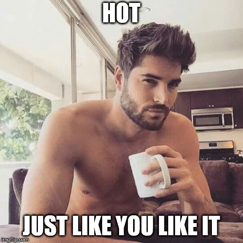Hot man coffee | HOT JUST LIKE YOU LIKE IT | image tagged in hot man coffee | made w/ Imgflip meme maker