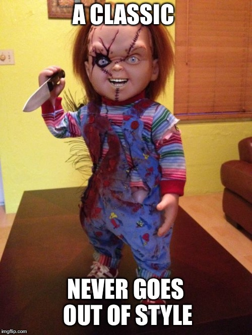 Chucky | A CLASSIC NEVER GOES OUT OF STYLE | image tagged in chucky | made w/ Imgflip meme maker