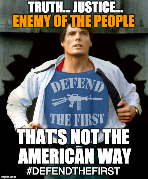 TRUTH... JUSTICE... ENEMY OF THE PEOPLE THAT'S NOT THE AMERICAN WAY #DEFENDTHEFIRST | image tagged in defendthefirst | made w/ Imgflip meme maker