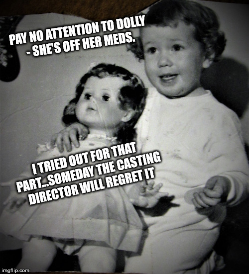 Cheery tot and bored doll | PAY NO ATTENTION TO DOLLY - SHE'S OFF HER MEDS. I TRIED OUT FOR THAT PART...SOMEDAY THE CASTING DIRECTOR WILL REGRET IT | image tagged in cheery tot and bored doll | made w/ Imgflip meme maker