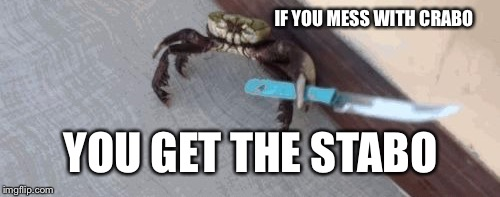 IF YOU MESS WITH CRABO YOU GET THE STABO | made w/ Imgflip meme maker