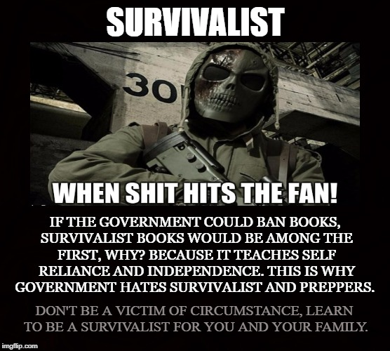 Doomsday Scenario | SURVIVALIST IF THE GOVERNMENT COULD BAN BOOKS, SURVIVALIST BOOKS WOULD BE AMONG THE FIRST, WHY? BECAUSE IT TEACHES SELF RELIANCE AND INDEPEN | image tagged in survivalist,preppers,shtf,self reliance,martial arts,weapons | made w/ Imgflip meme maker
