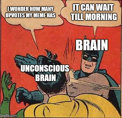 Batman Slapping Robin Meme | I WONDER HOW MANY UPVOTES MY MEME HAS IT CAN WAIT TILL MORNING BRAIN UNCONSCIOUS BRAIN | image tagged in memes,batman slapping robin | made w/ Imgflip meme maker