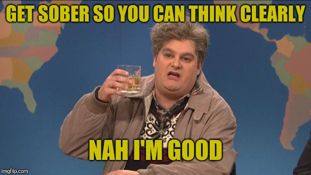 drunk uncle | GET SOBER SO YOU CAN THINK CLEARLY NAH I'M GOOD | image tagged in drunk uncle | made w/ Imgflip meme maker