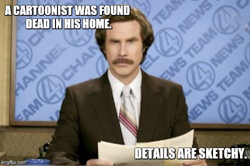 Ron Burgundy | A CARTOONIST WAS FOUND DEAD IN HIS HOME. DETAILS ARE SKETCHY. | image tagged in memes,ron burgundy,bad puns,cartoons | made w/ Imgflip meme maker