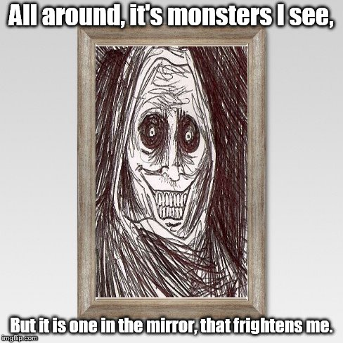 monster in the mirror | All around, it's monsters I see, But it is one in the mirror, that frightens me. | image tagged in mirror,unwanted house guest | made w/ Imgflip meme maker
