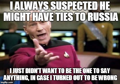 Picard Wtf Meme | I ALWAYS SUSPECTED HE MIGHT HAVE TIES TO RUSSIA I JUST DIDN'T WANT TO BE THE ONE TO SAY ANYTHING, IN CASE I TURNED OUT TO BE WRONG | image tagged in memes,picard wtf | made w/ Imgflip meme maker