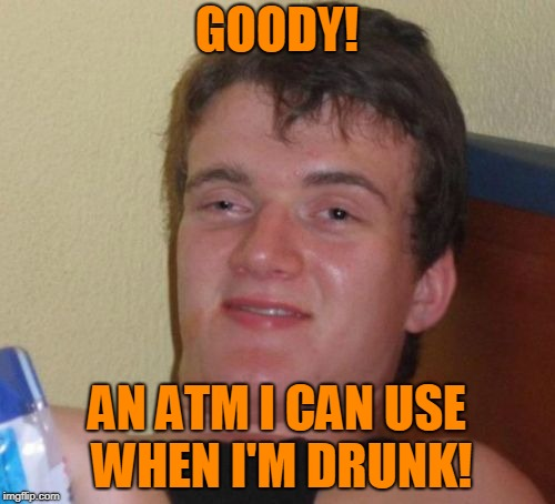 10 Guy Meme | GOODY! AN ATM I CAN USE WHEN I'M DRUNK! | image tagged in memes,10 guy | made w/ Imgflip meme maker