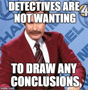 Ron Burgundy | DETECTIVES ARE NOT WANTING TO DRAW ANY CONCLUSIONS | image tagged in ron burgundy | made w/ Imgflip meme maker