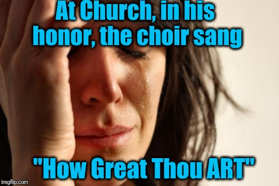 "First World Problems Meme | At Church, in his honor, the choir sang ""How Great Thou ART"" 