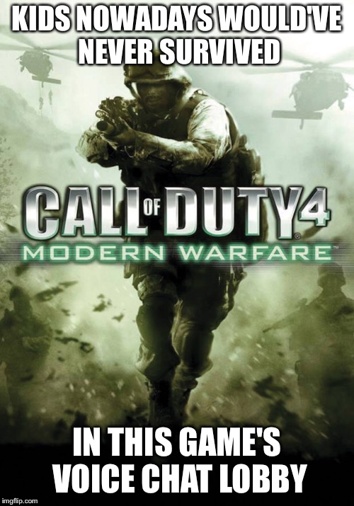KIDS NOWADAYS WOULD'VE NEVER SURVIVED; IN THIS GAME'S VOICE CHAT LOBBY | image tagged in call of duty,modern warfare,xbox live | made w/ Imgflip meme maker