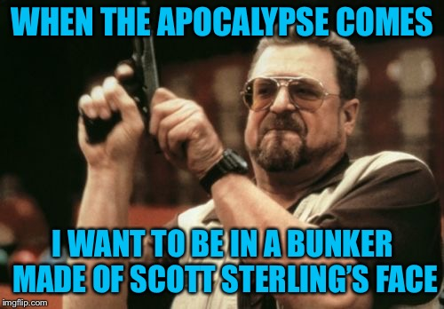 Am I The Only One Around Here Meme | WHEN THE APOCALYPSE COMES I WANT TO BE IN A BUNKER MADE OF SCOTT STERLING'S FACE | image tagged in memes,am i the only one around here | made w/ Imgflip meme maker