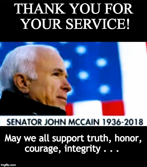John McCain - Truth, Honor, Courage, Integrity . . . | THANK YOU FOR YOUR SERVICE! May we all support truth, honor, courage, integrity . . . | image tagged in truth,honor,courage,integrity,hope,john mccain | made w/ Imgflip meme maker