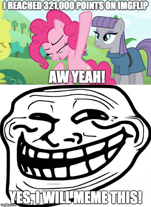 People didn't care last time, so yes, I will meme these point milestones! | I REACHED 321,000 POINTS ON IMGFLIP AW YEAH! YES, I WILL MEME THIS! | image tagged in memes,imgflip points,another picture from,troll face,xanderbrony,aw yeah | made w/ Imgflip meme maker