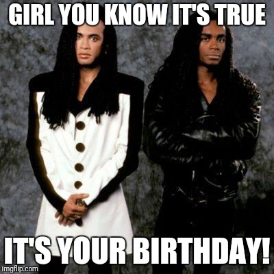 Milli vanilli |  GIRL YOU KNOW IT'S TRUE; IT'S YOUR BIRTHDAY! | image tagged in milli vanilli | made w/ Imgflip meme maker