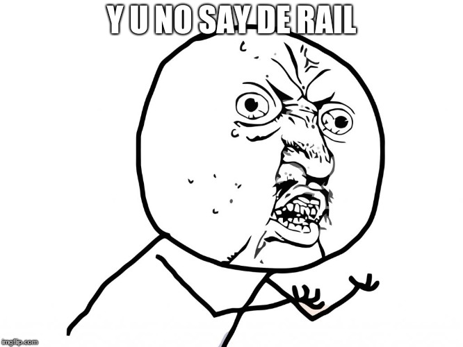 Why u no face | Y U NO SAY DE RAIL | image tagged in why u no face | made w/ Imgflip meme maker