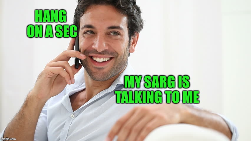 HANG ON A SEC MY SARG IS TALKING TO ME | made w/ Imgflip meme maker