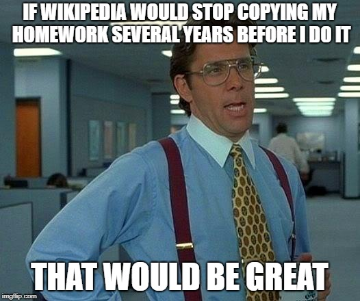That Would Be Great Meme | IF WIKIPEDIA WOULD STOP COPYING MY HOMEWORK SEVERAL YEARS BEFORE I DO IT THAT WOULD BE GREAT | image tagged in memes,that would be great | made w/ Imgflip meme maker