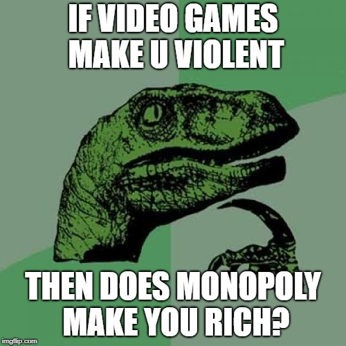 Philosoraptor Meme | IF VIDEO GAMES MAKE U VIOLENT THEN DOES MONOPOLY MAKE YOU RICH? | image tagged in memes,philosoraptor | made w/ Imgflip meme maker