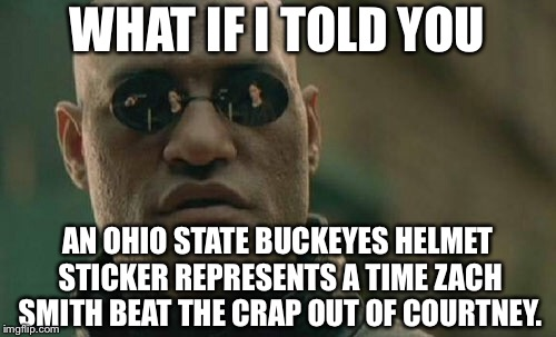 Buckeyes sticker might as well be a check mark for domestic violence |  WHAT IF I TOLD YOU; AN OHIO STATE BUCKEYES HELMET STICKER REPRESENTS A TIME ZACH SMITH BEAT THE CRAP OUT OF COURTNEY. | image tagged in memes,matrix morpheus,ohio state buckeyes,sticker,domestic violence,urban meyer | made w/ Imgflip meme maker
