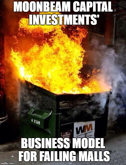 Anyone who knows mall history will know that Moonbeam Capital Investments is a terrible crony company. | MOONBEAM CAPITAL INVESTMENTS' BUSINESS MODEL FOR FAILING MALLS | image tagged in dumpster fire | made w/ Imgflip meme maker