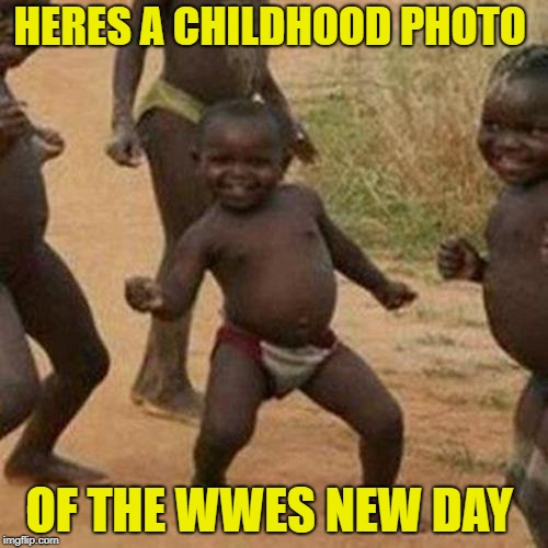 Third World Success Kid Meme | HERES A CHILDHOOD PHOTO OF THE WWES NEW DAY | image tagged in memes,third world success kid | made w/ Imgflip meme maker