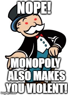 Monopoly guy | NOPE! MONOPOLY ALSO MAKES YOU VIOLENT! | image tagged in monopoly guy | made w/ Imgflip meme maker