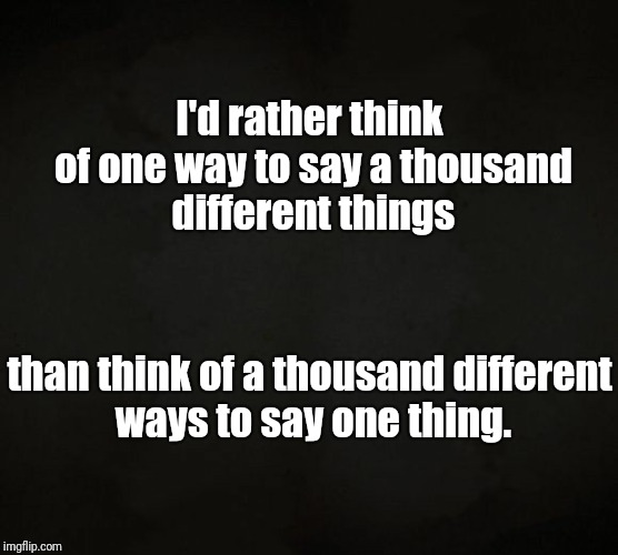Quality Over Quantity | I'd rather think of one way to say a thousand different things than think of a thousand different ways to say one thing. | image tagged in quote,wisdom,reason,quality | made w/ Imgflip meme maker