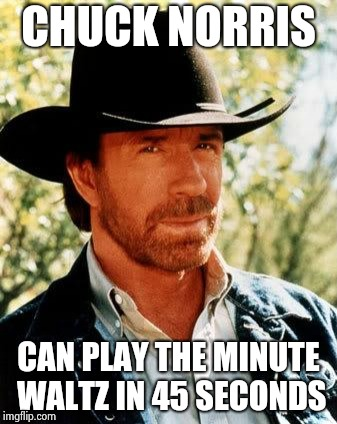 . . . and he doesn't need a musical instrument ! |  CHUCK NORRIS; CAN PLAY THE MINUTE WALTZ IN 45 SECONDS | image tagged in memes,chuck norris,talent,everything is awesome,playing vinyl records | made w/ Imgflip meme maker