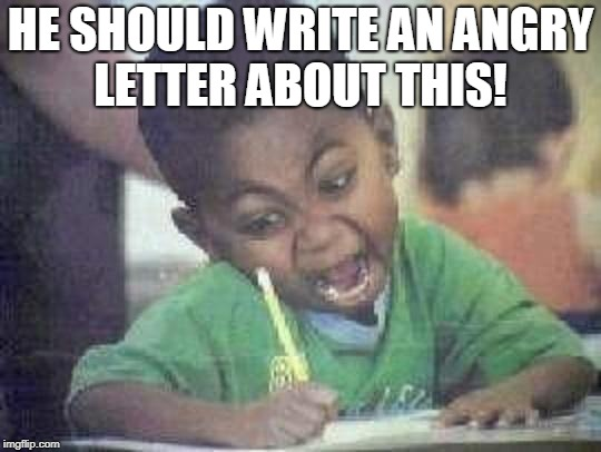 angry kid | HE SHOULD WRITE AN ANGRY LETTER ABOUT THIS! | image tagged in angry kid | made w/ Imgflip meme maker