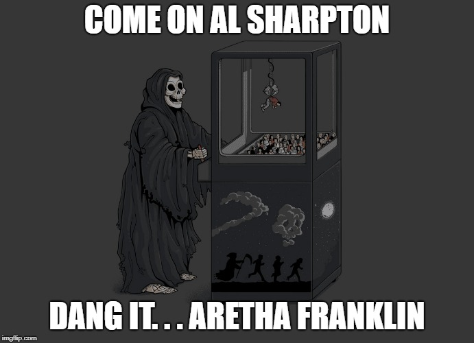 Angel of Death | COME ON AL SHARPTON DANG IT. . . ARETHA FRANKLIN | image tagged in angel of death | made w/ Imgflip meme maker