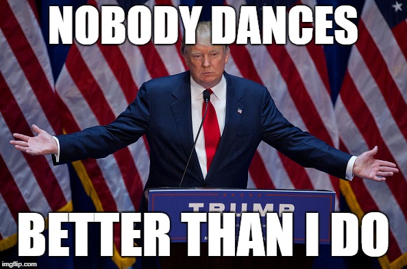Donald Trump | NOBODY DANCES BETTER THAN I DO | image tagged in donald trump | made w/ Imgflip meme maker