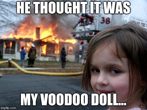 Disaster Girl Meme | HE THOUGHT IT WAS MY VOODOO DOLL... | image tagged in memes,disaster girl | made w/ Imgflip meme maker