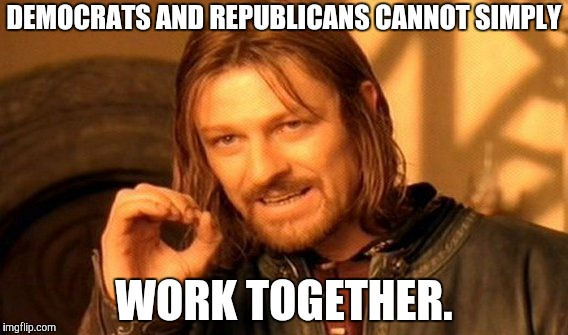 One Does Not Simply Meme | DEMOCRATS AND REPUBLICANS CANNOT SIMPLY WORK TOGETHER. | image tagged in memes,one does not simply | made w/ Imgflip meme maker