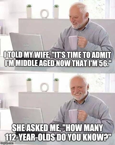 "Hard truths... |  I TOLD MY WIFE, ""IT'S TIME TO ADMIT I'M MIDDLE AGED NOW THAT I'M 56.""; SHE ASKED ME, ""HOW MANY 112-YEAR-OLDS DO YOU KNOW?"" 