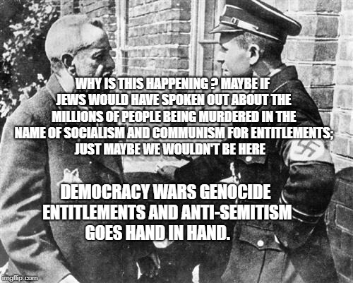 Nazi speaking to Jew | WHY IS THIS HAPPENING ? MAYBE IF JEWS WOULD HAVE SPOKEN OUT ABOUT THE MILLIONS OF PEOPLE BEING MURDERED IN THE NAME OF SOCIALISM AND COMMUNI | image tagged in nazi speaking to jew | made w/ Imgflip meme maker