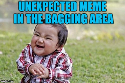 Evil Toddler Meme | UNEXPECTED MEME IN THE BAGGING AREA | image tagged in memes,evil toddler | made w/ Imgflip meme maker