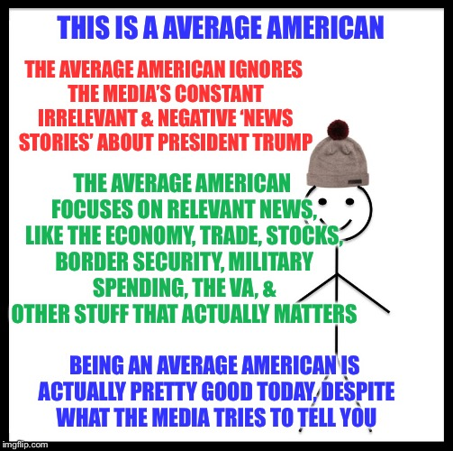 The media is obsessed with focusing on completely irrelvant news stories trying to distract you from the great things he's doing | THIS IS A AVERAGE AMERICAN THE AVERAGE AMERICAN IGNORES THE MEDIA'S CONSTANT IRRELEVANT & NEGATIVE 'NEWS STORIES' ABOUT PRESIDENT TRUMP THE  | image tagged in memes,be like bill,maga | made w/ Imgflip meme maker