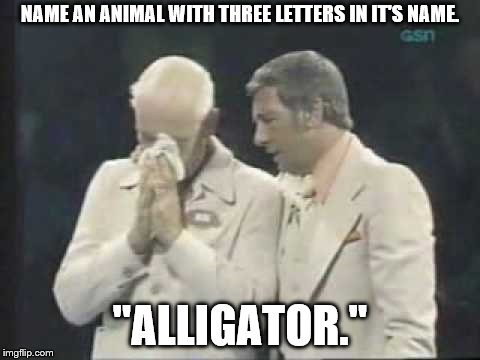 "Yeah. That dude actually said that. Fail Week. August 27 to September 3rd. Via Landon_the_memer | NAME AN ANIMAL WITH THREE LETTERS IN IT'S NAME. ""ALLIGATOR."" 