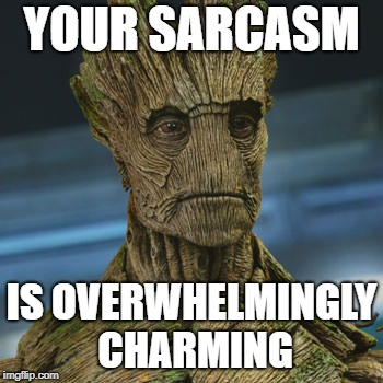 I am Groot | YOUR SARCASM IS OVERWHELMINGLY CHARMING | image tagged in i am groot | made w/ Imgflip meme maker